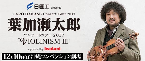 日医工 presents 葉加瀬太郎 コンサートツアー 2017「VIOLINISM III」 supported by Iwatani