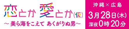 1時間SP 第2弾! ~ 広島×沖縄 美ら海をこえて 「あくがりぬ男」~ | 恋とか愛とか(仮) | 広島ホームテレビ