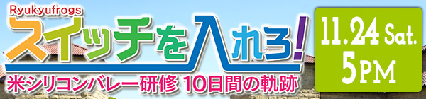 スイッチを入れろ!Ryukyufrogs 米シリコンバレー研修 10日間の軌跡
