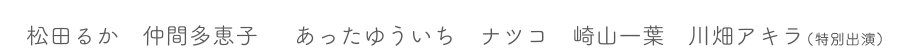 松田るか / 仲間多恵子 / あったゆういち / ナツコ / 崎山一葉 / 川畑アキラ(特別出演)