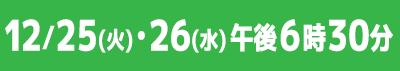 12/25(火)・26(水)午後6時30分